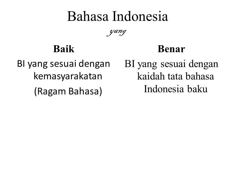 Bahasa Indonesia yang Baik BI yang sesuai dengan kemasyarakatan (Ragam Bahasa) Benar BI yang sesuai dengan kaidah tata bahasa Indonesia baku