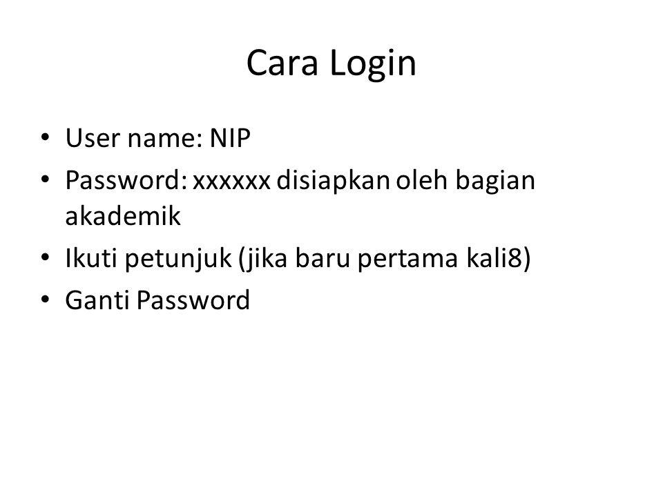 Cara Login User name: NIP Password: xxxxxx disiapkan oleh bagian akademik Ikuti petunjuk (jika baru pertama kali8) Ganti Password
