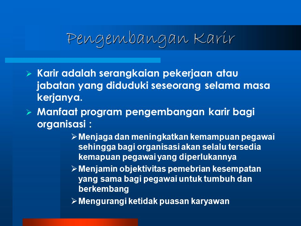 Pengembangan Karir  Karir adalah serangkaian pekerjaan atau jabatan yang diduduki seseorang selama masa kerjanya.  Manfaat program pengembangan kari