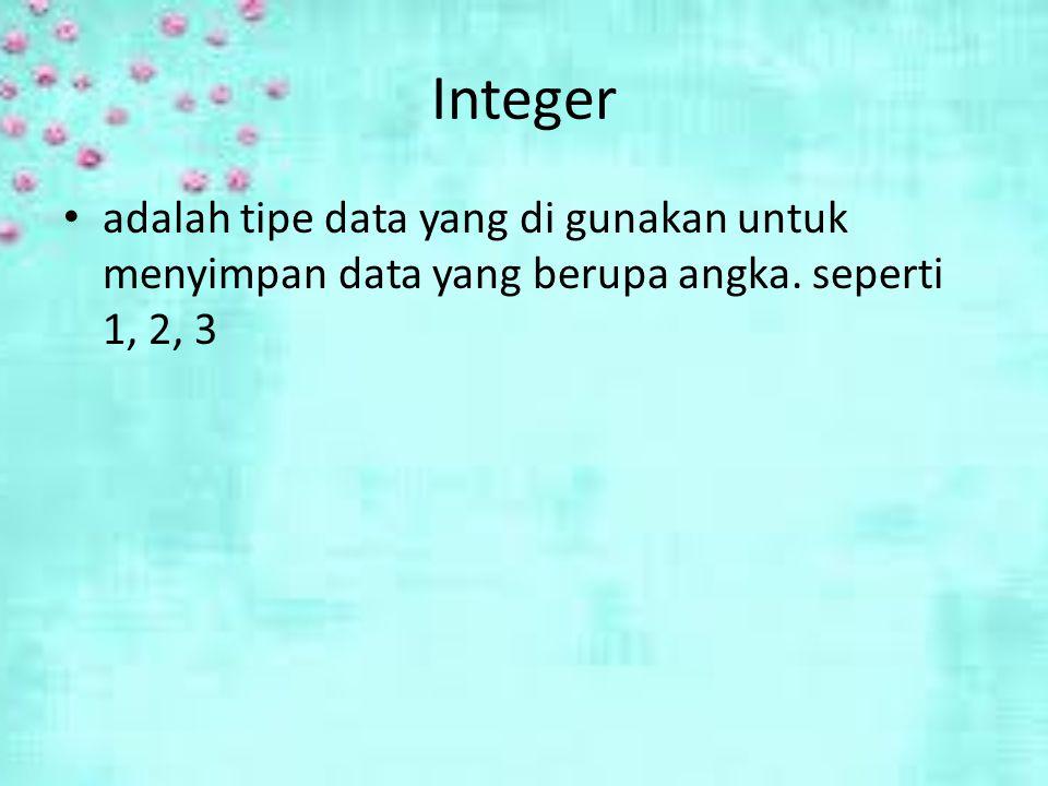 Integer adalah tipe data yang di gunakan untuk menyimpan data yang berupa angka. seperti 1, 2, 3