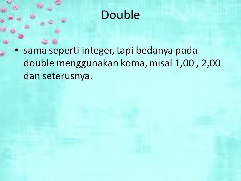 Double sama seperti integer, tapi bedanya pada double menggunakan koma, misal 1,00, 2,00 dan seterusnya.