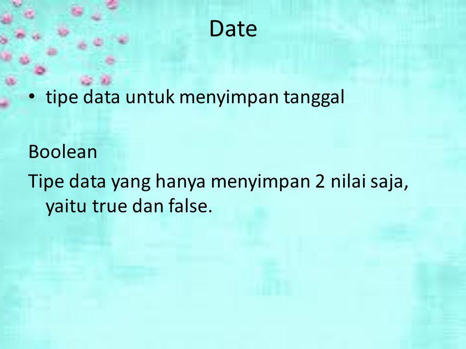 Date tipe data untuk menyimpan tanggal Boolean Tipe data yang hanya menyimpan 2 nilai saja, yaitu true dan false.
