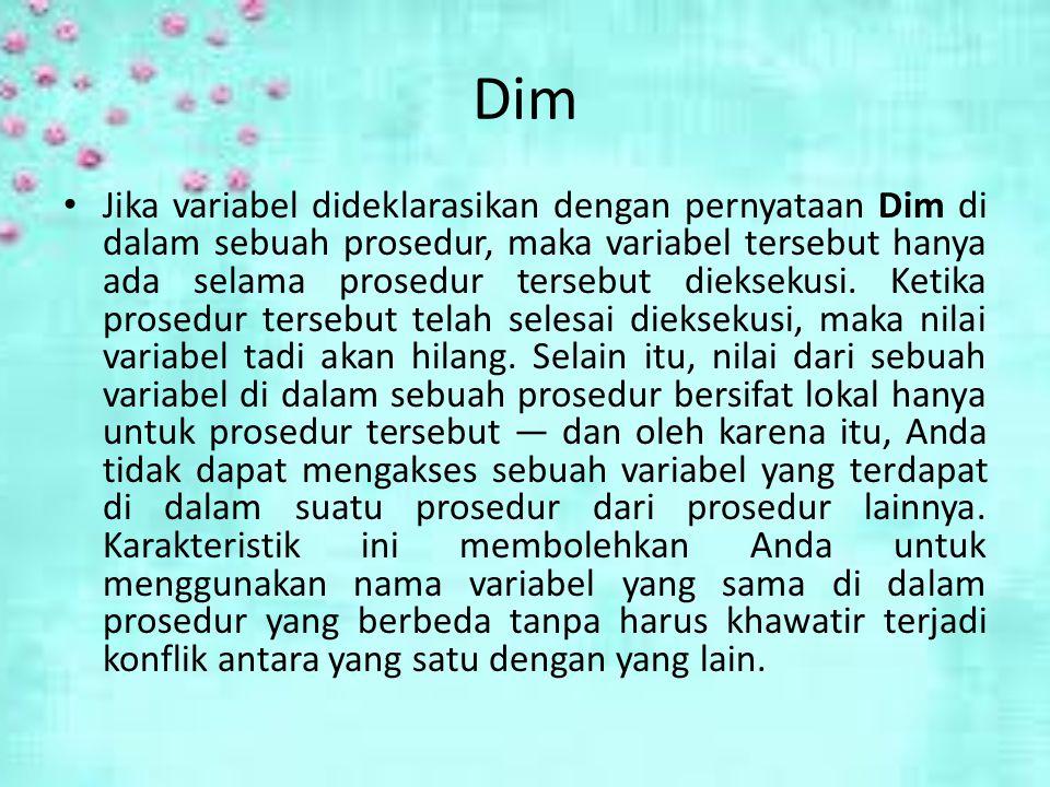 Dim Jika variabel dideklarasikan dengan pernyataan Dim di dalam sebuah prosedur, maka variabel tersebut hanya ada selama prosedur tersebut dieksekusi.