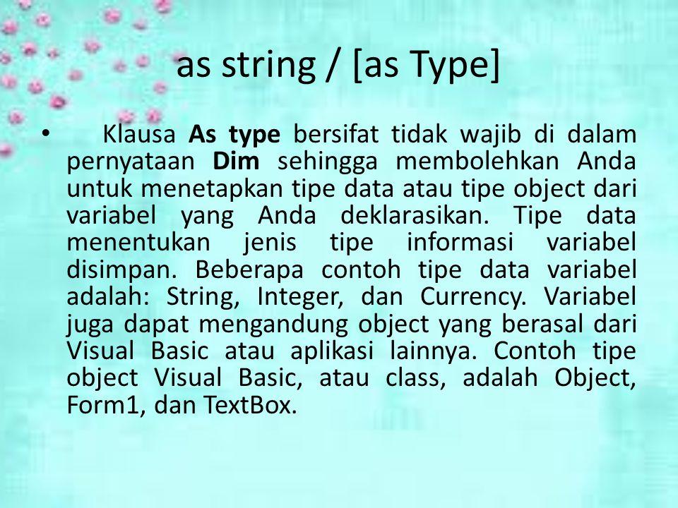 as string / [as Type] Klausa As type bersifat tidak wajib di dalam pernyataan Dim sehingga membolehkan Anda untuk menetapkan tipe data atau tipe object dari variabel yang Anda deklarasikan.