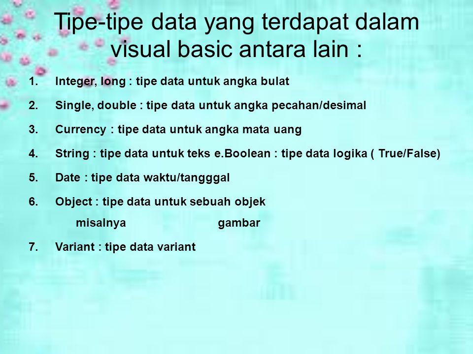 Tipe-tipe data yang terdapat dalam visual basic antara lain : 1.Integer, long : tipe data untuk angka bulat 2.Single, double : tipe data untuk angka pecahan/desimal 3.Currency : tipe data untuk angka mata uang 4.String : tipe data untuk teks e.Boolean : tipe data logika ( True/False) 5.Date : tipe data waktu/tangggal 6.Object : tipe data untuk sebuah objek misalnya gambar 7.Variant : tipe data variant