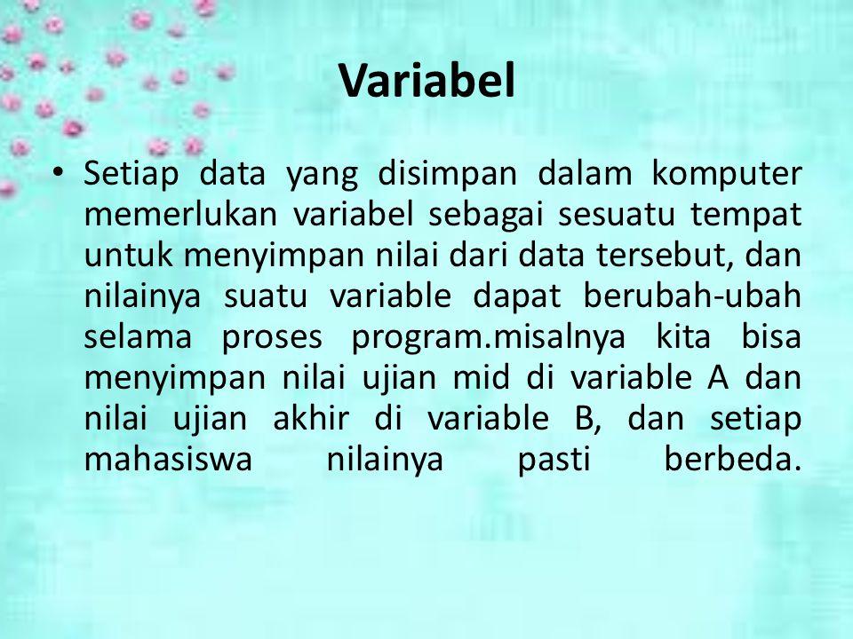 Variabel Setiap data yang disimpan dalam komputer memerlukan variabel sebagai sesuatu tempat untuk menyimpan nilai dari data tersebut, dan nilainya suatu variable dapat berubah-ubah selama proses program.misalnya kita bisa menyimpan nilai ujian mid di variable A dan nilai ujian akhir di variable B, dan setiap mahasiswa nilainya pasti berbeda.