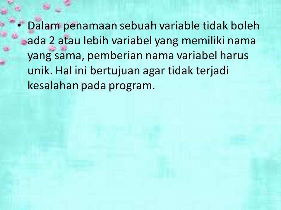 Dalam penamaan sebuah variable tidak boleh ada 2 atau lebih variabel yang memiliki nama yang sama, pemberian nama variabel harus unik.