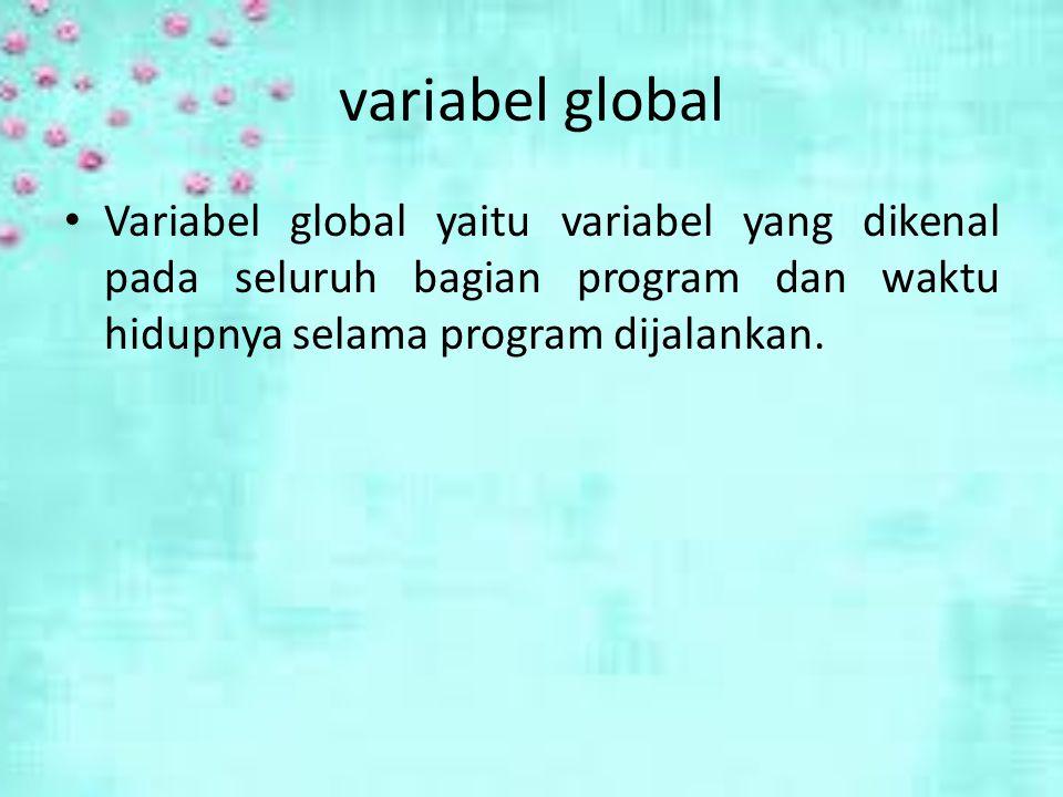 variabel global Variabel global yaitu variabel yang dikenal pada seluruh bagian program dan waktu hidupnya selama program dijalankan.