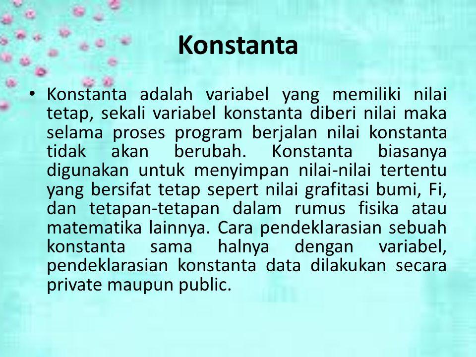 Konstanta Konstanta adalah variabel yang memiliki nilai tetap, sekali variabel konstanta diberi nilai maka selama proses program berjalan nilai konstanta tidak akan berubah.