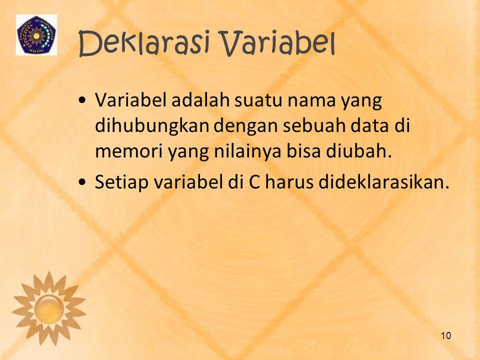 Deklarasi Variabel Variabel adalah suatu nama yang dihubungkan dengan sebuah data di memori yang nilainya bisa diubah. Setiap variabel di C harus dide