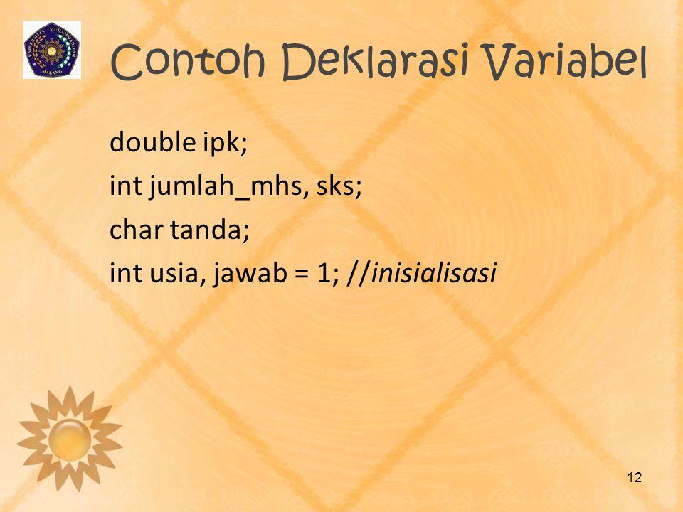Contoh Deklarasi Variabel double ipk; int jumlah_mhs, sks; char tanda; int usia, jawab = 1; //inisialisasi 12