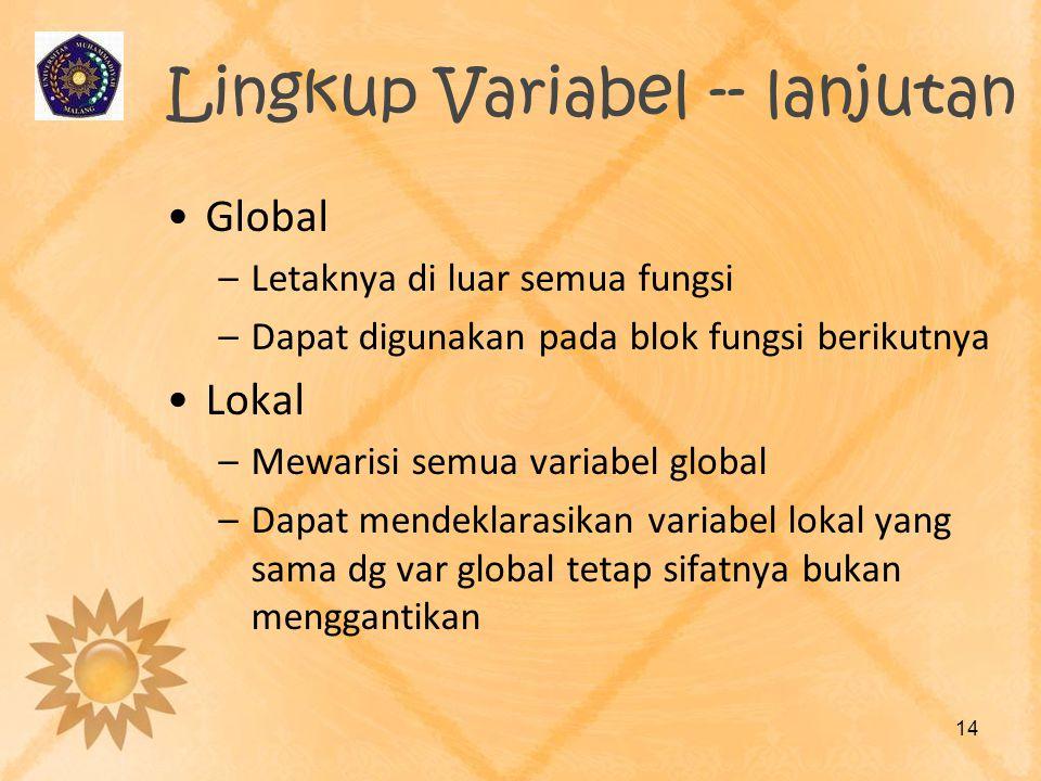 Lingkup Variabel -- lanjutan Global –Letaknya di luar semua fungsi –Dapat digunakan pada blok fungsi berikutnya Lokal –Mewarisi semua variabel global