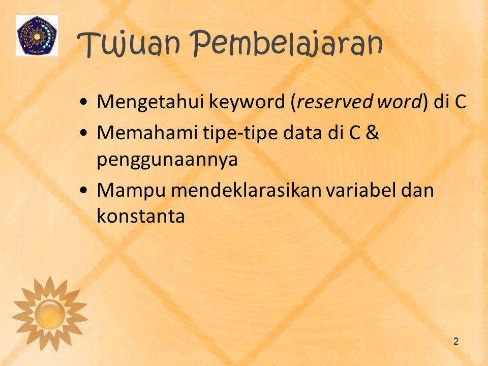 Tujuan Pembelajaran Mengetahui keyword (reserved word) di C Memahami tipe-tipe data di C & penggunaannya Mampu mendeklarasikan variabel dan konstanta