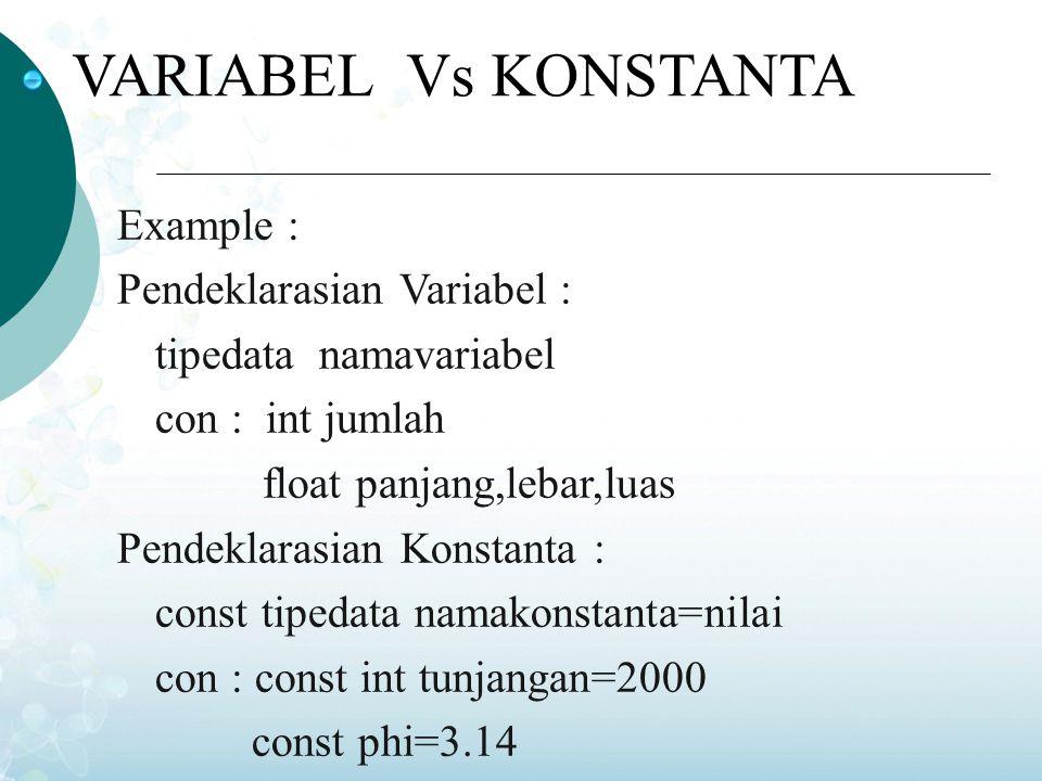 VARIABEL Vs KONSTANTA Example : Pendeklarasian Variabel : tipedata namavariabel con : int jumlah float panjang,lebar,luas Pendeklarasian Konstanta : c