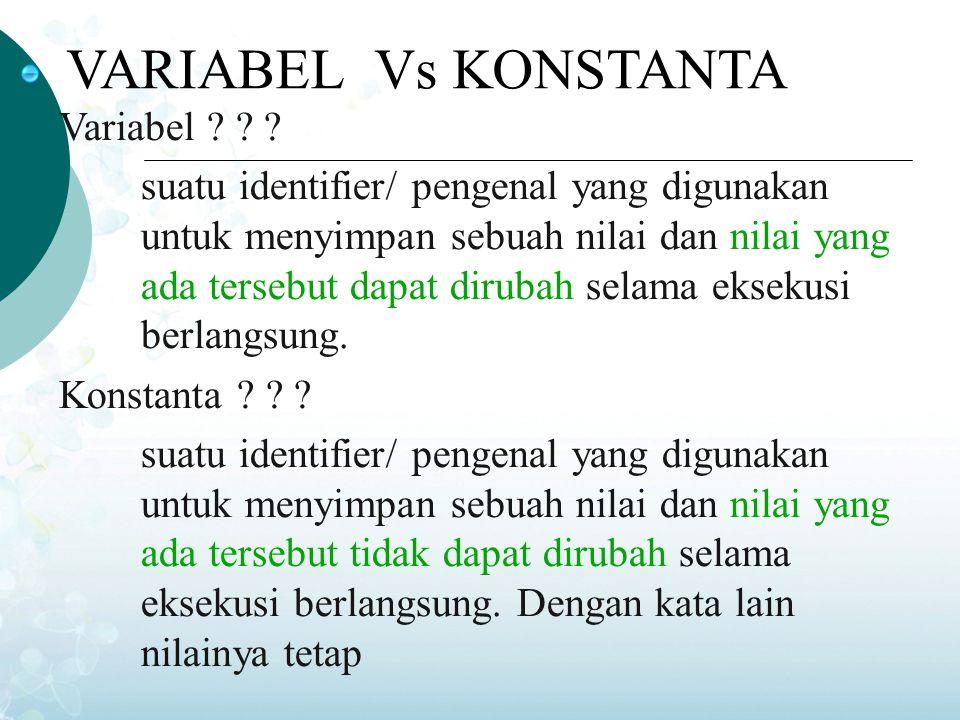 VARIABEL Vs KONSTANTA Variabel ? ? ? suatu identifier/ pengenal yang digunakan untuk menyimpan sebuah nilai dan nilai yang ada tersebut dapat dirubah