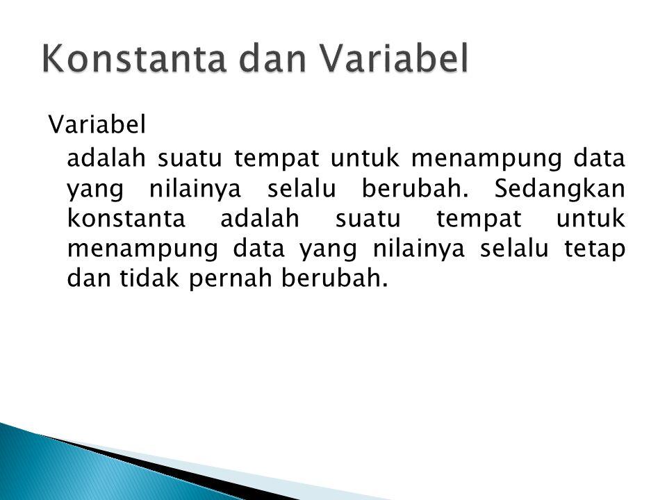 Variabel adalah suatu tempat untuk menampung data yang nilainya selalu berubah. Sedangkan konstanta adalah suatu tempat untuk menampung data yang nila