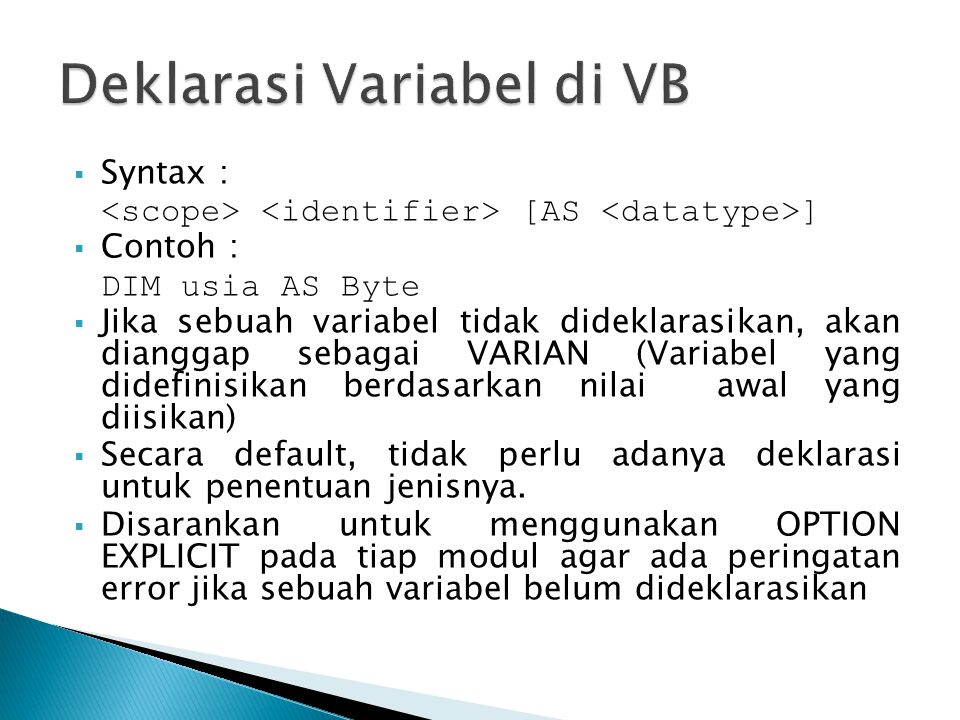  Syntax : [AS ]  Contoh : DIM usia AS Byte  Jika sebuah variabel tidak dideklarasikan, akan dianggap sebagai VARIAN (Variabel yang didefinisikan be