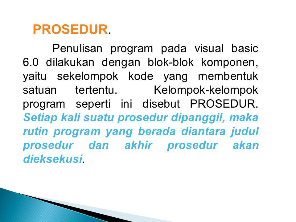 PROSEDUR. Penulisan program pada visual basic 6.0 dilakukan dengan blok-blok komponen, yaitu sekelompok kode yang membentuk satuan tertentu. Kelompok-