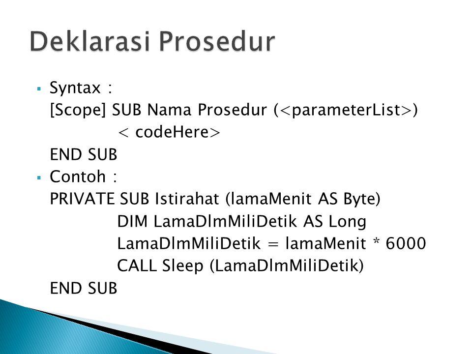  Syntax : [Scope] SUB Nama Prosedur ( ) END SUB  Contoh : PRIVATE SUB Istirahat (lamaMenit AS Byte) DIM LamaDlmMiliDetik AS Long LamaDlmMiliDetik =