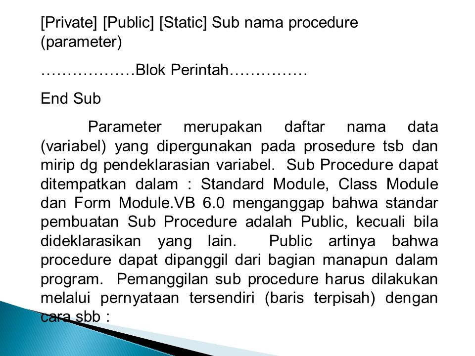 [Private] [Public] [Static] Sub nama procedure (parameter) ………………Blok Perintah…………… End Sub Parameter merupakan daftar nama data (variabel) yang diper