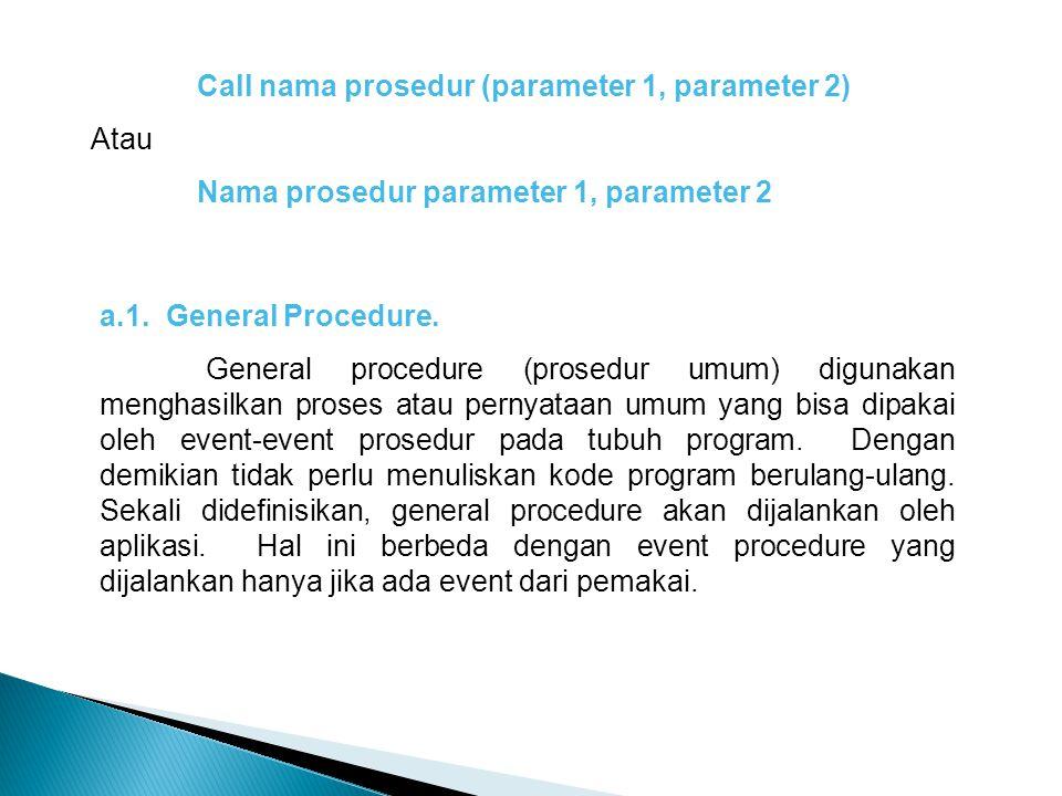 Call nama prosedur (parameter 1, parameter 2) Atau Nama prosedur parameter 1, parameter 2 a.1. General Procedure. General procedure (prosedur umum) di