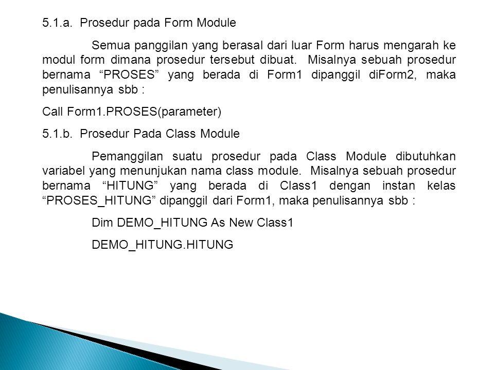 5.1.a. Prosedur pada Form Module Semua panggilan yang berasal dari luar Form harus mengarah ke modul form dimana prosedur tersebut dibuat. Misalnya se