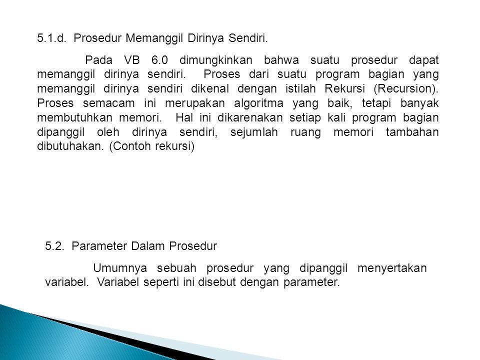 5.1.d. Prosedur Memanggil Dirinya Sendiri. Pada VB 6.0 dimungkinkan bahwa suatu prosedur dapat memanggil dirinya sendiri. Proses dari suatu program ba