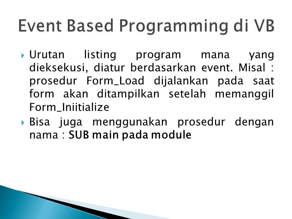  Urutan listing program mana yang dieksekusi, diatur berdasarkan event. Misal : prosedur Form_Load dijalankan pada saat form akan ditampilkan setelah