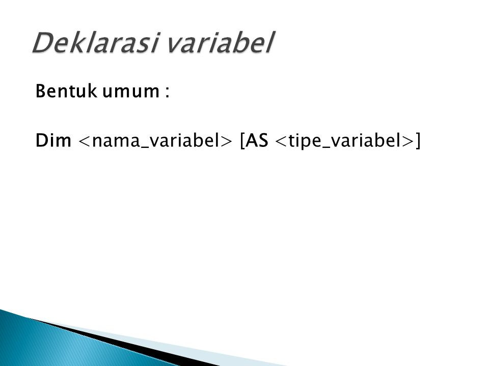  Pendeklarasian varibel ada 2 jenis : 1) Deklarasi Eksplisit Untuk mendeklarasikan nama variabel beserta tipe datanya pada awal procedure (menempatkan alokasi nama variabel didalam memori), contohnya sebagai berikut : - Dim Nama as String - Dim Alamat as String *3 0 - Dim Gaji as Long