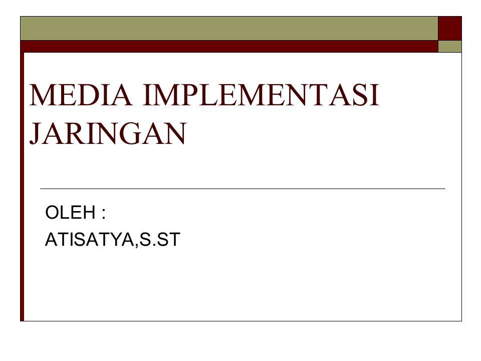 MEDIA IMPLEMENTASI JARINGAN OLEH : ATISATYA,S.ST