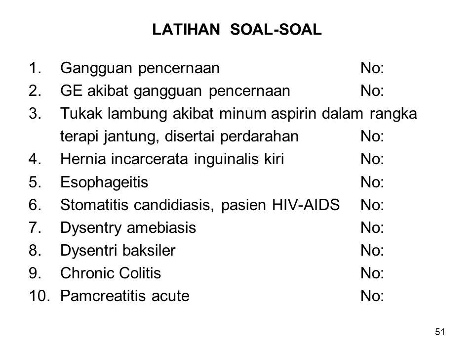 51 LATIHAN SOAL-SOAL 1.Gangguan pencernaanNo: 2.GE akibat gangguan pencernaanNo: 3.Tukak lambung akibat minum aspirin dalam rangka terapi jantung, dis
