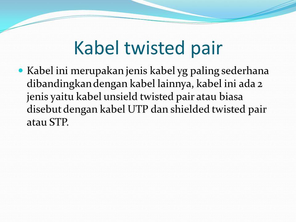 Kabel twisted pair Kabel ini merupakan jenis kabel yg paling sederhana dibandingkan dengan kabel lainnya, kabel ini ada 2 jenis yaitu kabel unsield twisted pair atau biasa disebut dengan kabel UTP dan shielded twisted pair atau STP.
