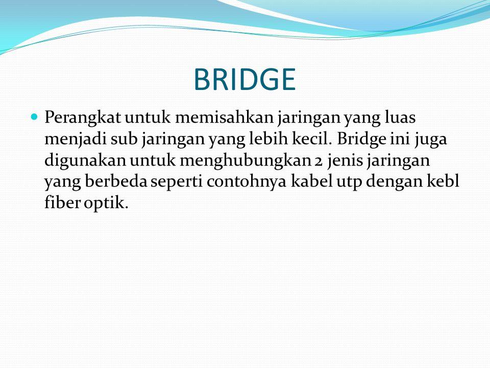 BRIDGE Perangkat untuk memisahkan jaringan yang luas menjadi sub jaringan yang lebih kecil.