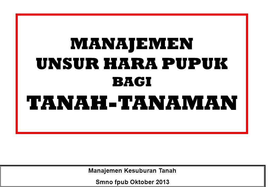 MANAJEMEN UNSUR HARA PUPUK BAGI TANAH-TANAMAN Manajemen Kesuburan Tanah Smno fpub Oktober 2013