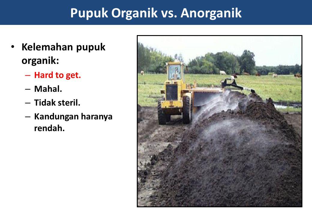 Pupuk Organik vs. Anorganik Kelemahan pupuk organik: – Hard to get. – Mahal. – Tidak steril. – Kandungan haranya rendah.