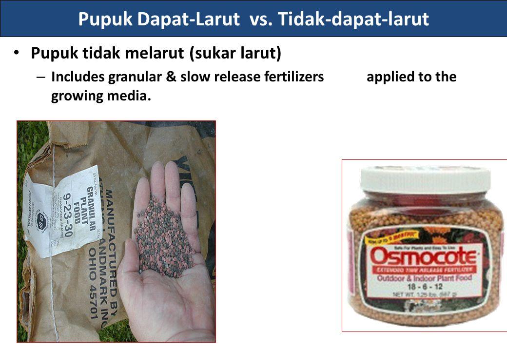 Pupuk Dapat-Larut vs. Tidak-dapat-larut Pupuk tidak melarut (sukar larut) – Includes granular & slow release fertilizers applied to the growing media.