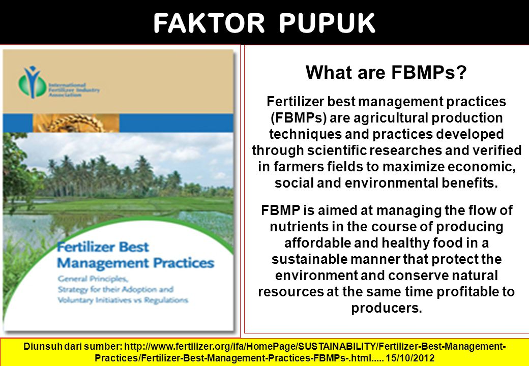 FAKTOR PUPUK Diunsuh dari sumber: http://www.fertilizer.org/ifa/HomePage/SUSTAINABILITY/Fertilizer-Best-Management- Practices/Fertilizer-Best-Management-Practices-FBMPs-.html.....
