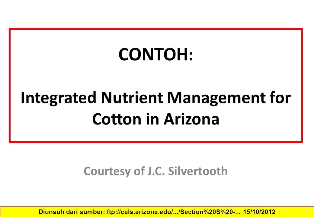 CONTOH : Integrated Nutrient Management for Cotton in Arizona Courtesy of J.C. Silvertooth Diunsuh dari sumber: ftp://cals.arizona.edu/.../Section%20S
