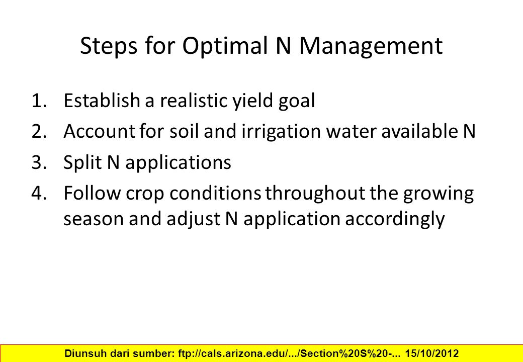 Steps for Optimal N Management 1.Establish a realistic yield goal 2.Account for soil and irrigation water available N 3.Split N applications 4.Follow crop conditions throughout the growing season and adjust N application accordingly Diunsuh dari sumber: ftp://cals.arizona.edu/.../Section%20S%20-...