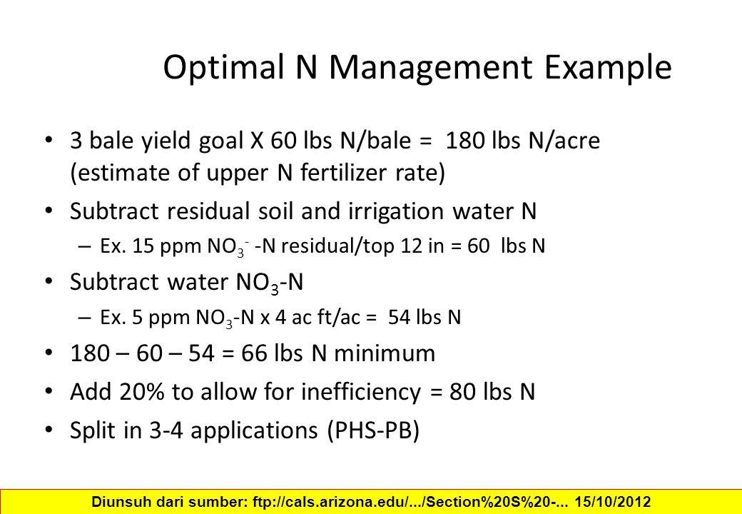 Optimal N Management Example 3 bale yield goal X 60 lbs N/bale = 180 lbs N/acre (estimate of upper N fertilizer rate) Subtract residual soil and irrig