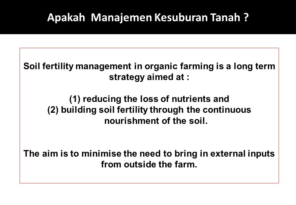 Apakah Manajemen Kesuburan Tanah ? Soil fertility management in organic farming is a long term strategy aimed at : (1)reducing the loss of nutrients a