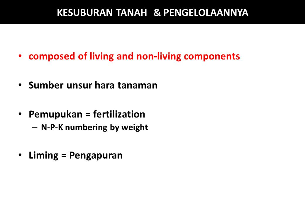 KESUBURAN TANAH & PENGELOLAANNYA composed of living and non-living components Sumber unsur hara tanaman Pemupukan = fertilization – N-P-K numbering by weight Liming = Pengapuran