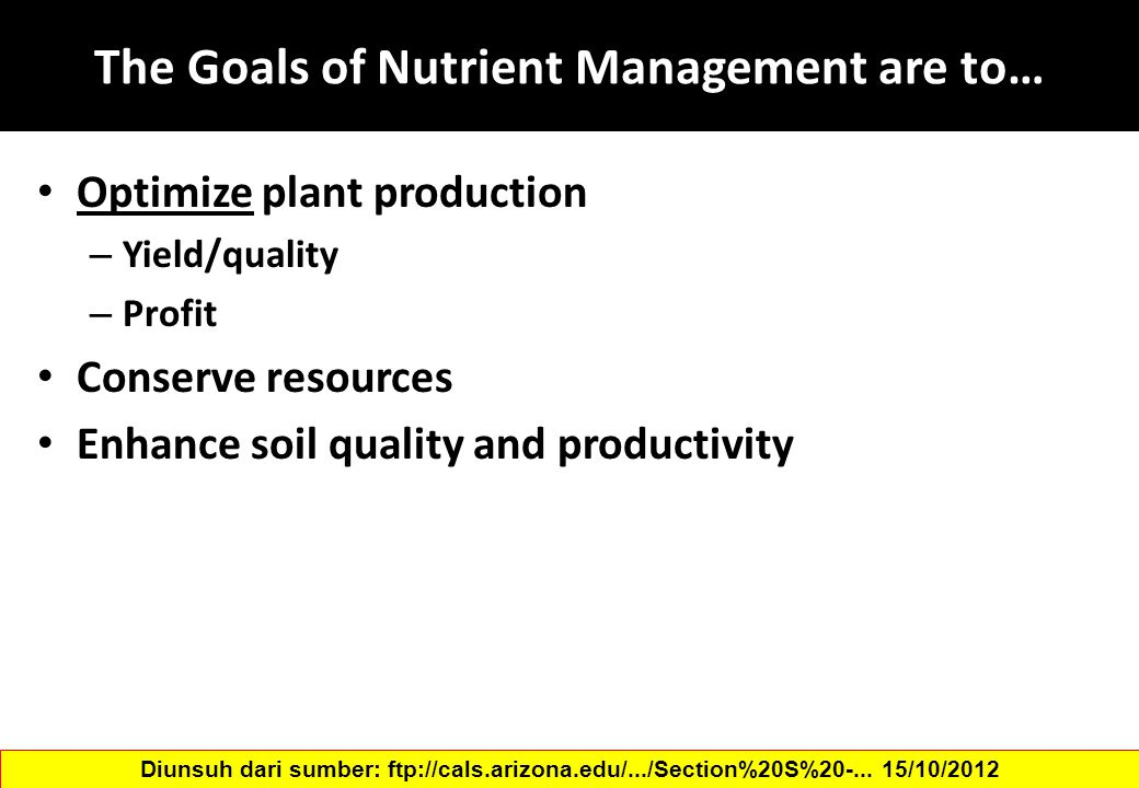 The Goals of Nutrient Management are to… Optimize plant production – Yield/quality – Profit Conserve resources Enhance soil quality and productivity Diunsuh dari sumber: ftp://cals.arizona.edu/.../Section%20S%20-...