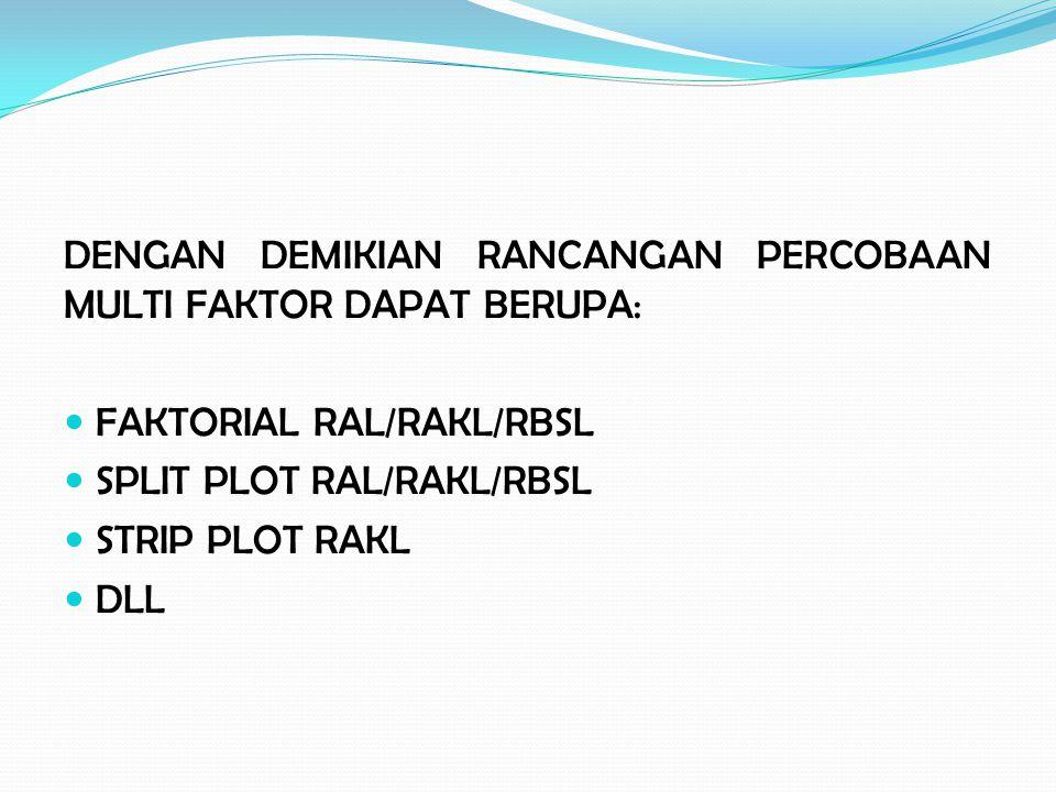 DENGAN DEMIKIAN RANCANGAN PERCOBAAN MULTI FAKTOR DAPAT BERUPA: FAKTORIAL RAL/RAKL/RBSL SPLIT PLOT RAL/RAKL/RBSL STRIP PLOT RAKL DLL