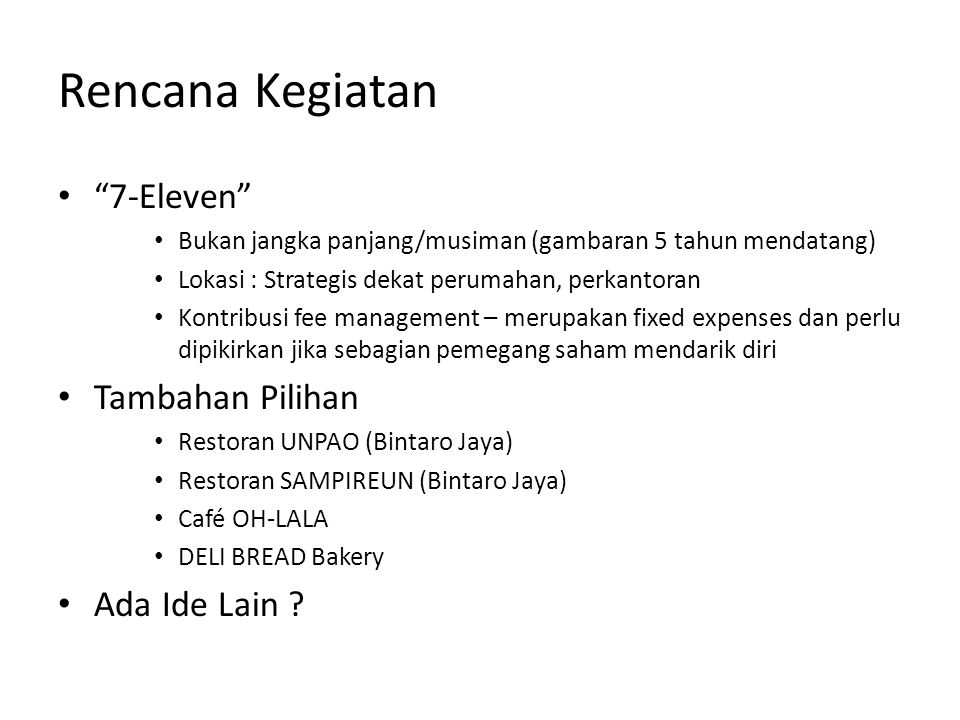 Rencana Kegiatan 7-Eleven Bukan jangka panjang/musiman (gambaran 5 tahun mendatang) Lokasi : Strategis dekat perumahan, perkantoran Kontribusi fee management – merupakan fixed expenses dan perlu dipikirkan jika sebagian pemegang saham mendarik diri Tambahan Pilihan Restoran UNPAO (Bintaro Jaya) Restoran SAMPIREUN (Bintaro Jaya) Café OH-LALA DELI BREAD Bakery Ada Ide Lain ?