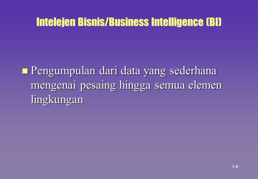 Intelejen Bisnis/Business Intelligence (BI) n Pengumpulan dari data yang sederhana mengenai pesaing hingga semua elemen lingkungan 3-8