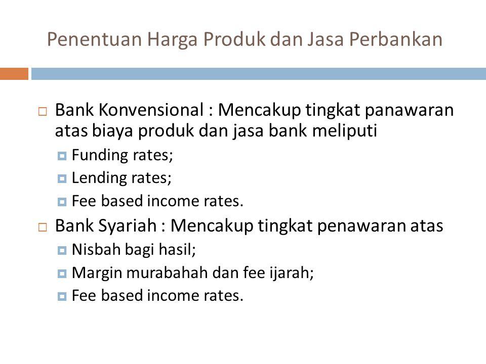 Penentuan Harga Produk dan Jasa Perbankan  Bank Konvensional : Mencakup tingkat panawaran atas biaya produk dan jasa bank meliputi  Funding rates;  Lending rates;  Fee based income rates.