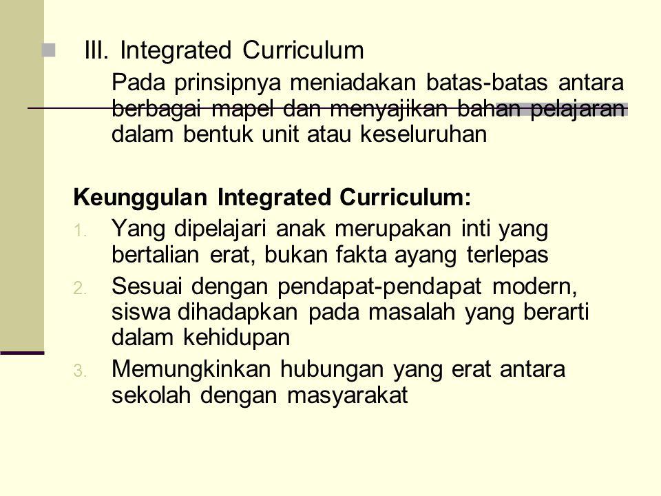 III. Integrated Curriculum Pada prinsipnya meniadakan batas-batas antara berbagai mapel dan menyajikan bahan pelajaran dalam bentuk unit atau keseluru