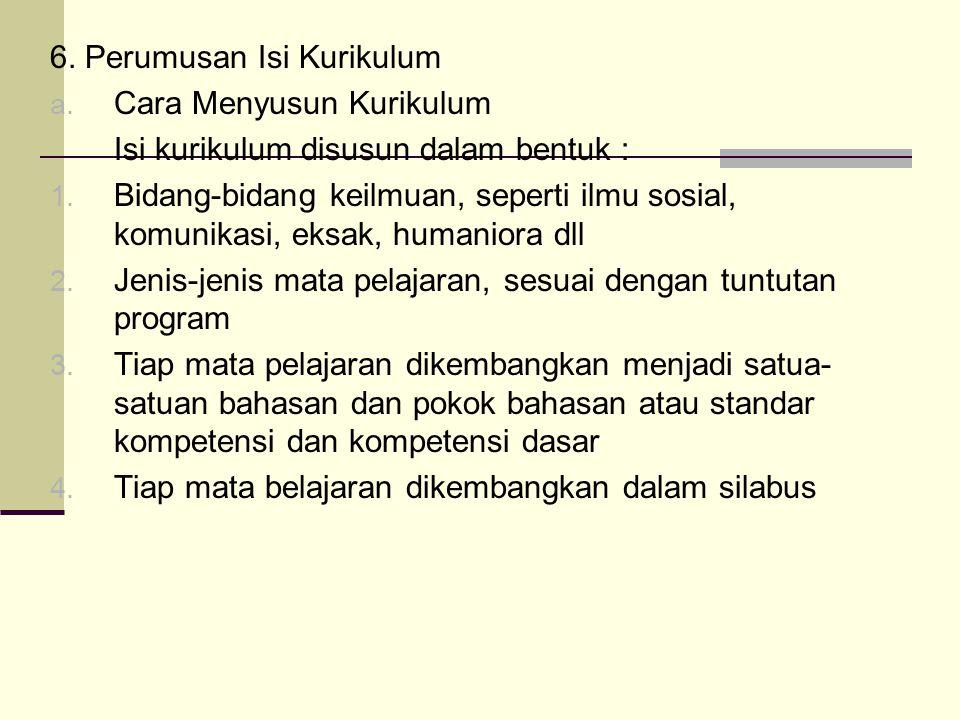 6.Perumusan Isi Kurikulum a. Cara Menyusun Kurikulum Isi kurikulum disusun dalam bentuk : 1.