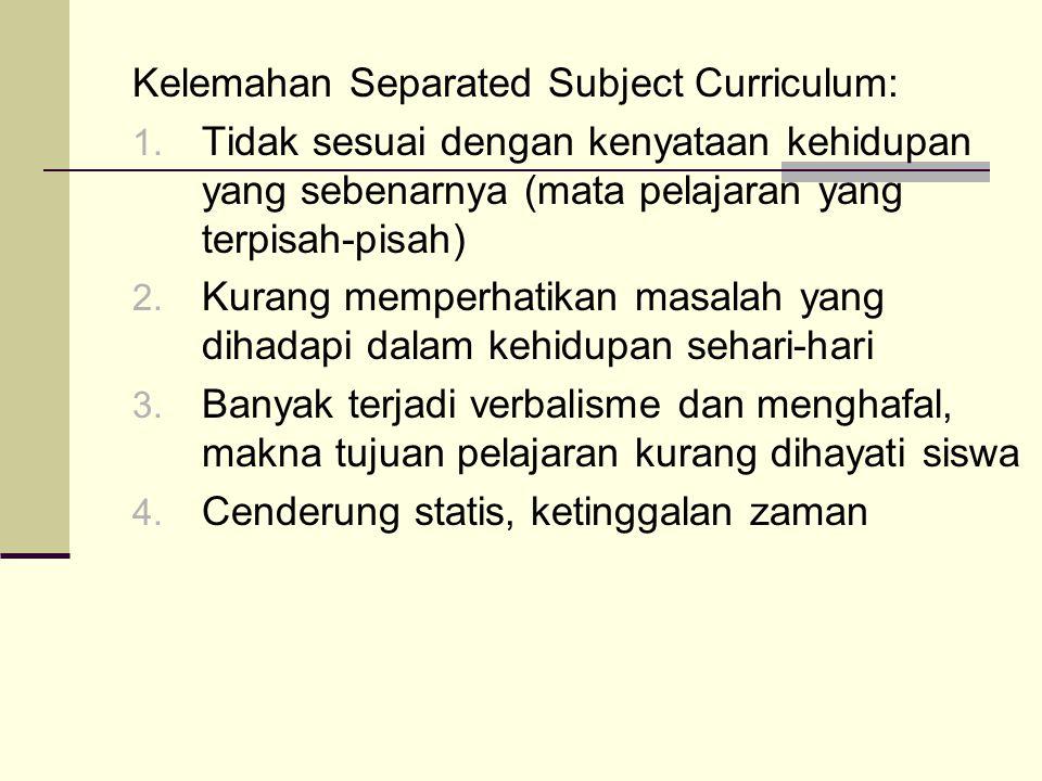 Kelemahan Separated Subject Curriculum: 1.